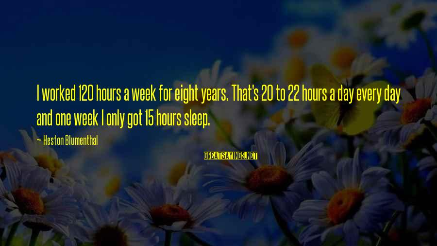 Heston Sayings By Heston Blumenthal: I worked 120 hours a week for eight years. That's 20 to 22 hours a
