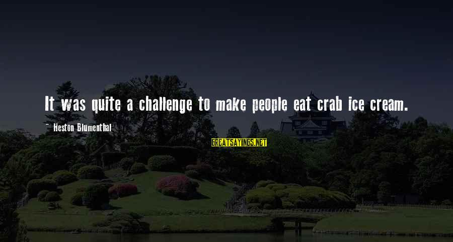 Heston Sayings By Heston Blumenthal: It was quite a challenge to make people eat crab ice cream.