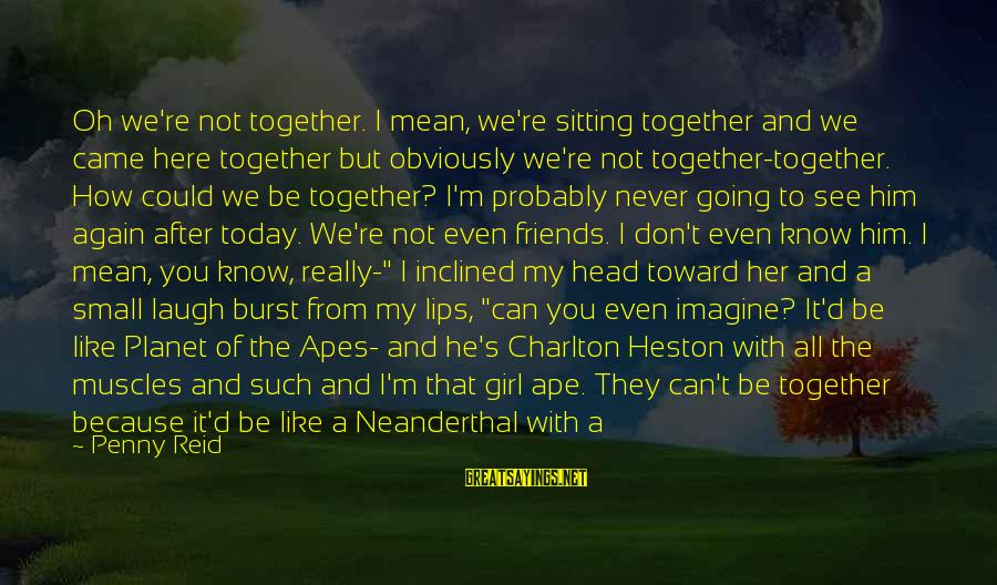 Heston Sayings By Penny Reid: Oh we're not together. I mean, we're sitting together and we came here together but