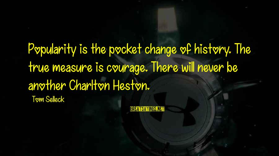 Heston Sayings By Tom Selleck: Popularity is the pocket change of history. The true measure is courage. There will never