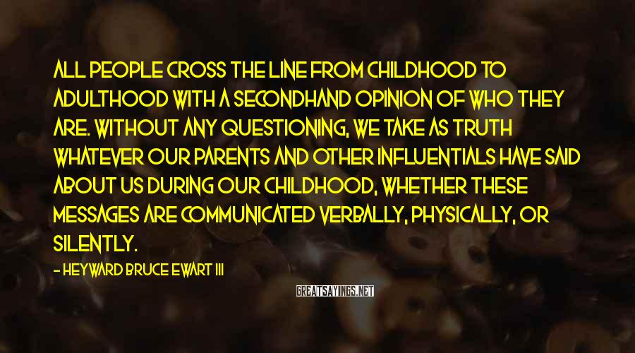 Heyward Bruce Ewart III Sayings: All people cross the line from childhood to adulthood with a secondhand opinion of who