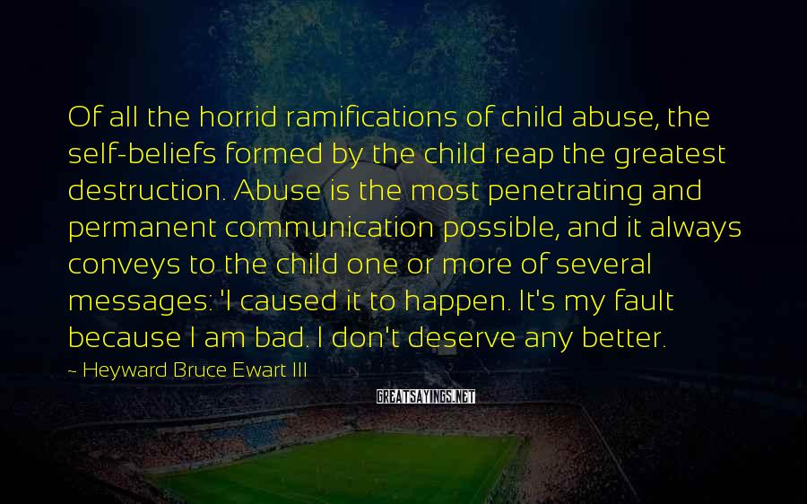 Heyward Bruce Ewart III Sayings: Of all the horrid ramifications of child abuse, the self-beliefs formed by the child reap