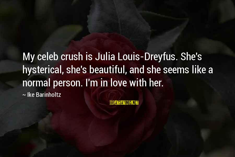 Hi Crush Sayings By Ike Barinholtz: My celeb crush is Julia Louis-Dreyfus. She's hysterical, she's beautiful, and she seems like a
