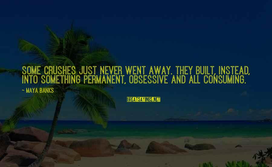 Hi Crush Sayings By Maya Banks: Some crushes just never went away. They built, instead, into something permanent, obsessive and all