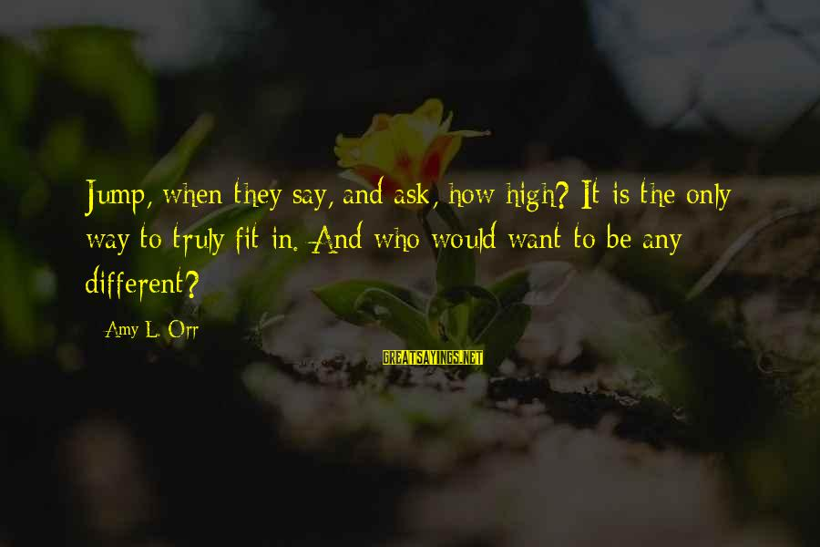High Jump Inspirational Sayings By Amy L. Orr: Jump, when they say, and ask, how high? It is the only way to truly
