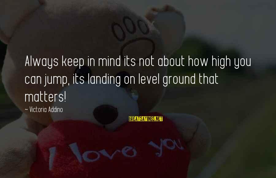 High Jump Inspirational Sayings By Victoria Addino: Always keep in mind its not about how high you can jump, its landing on