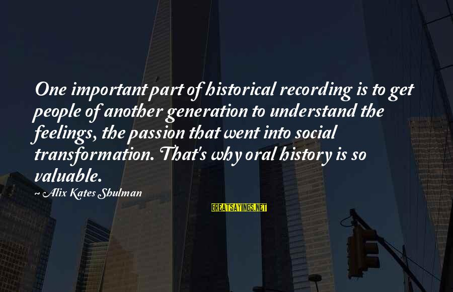 High Social Status Sayings By Alix Kates Shulman: One important part of historical recording is to get people of another generation to understand