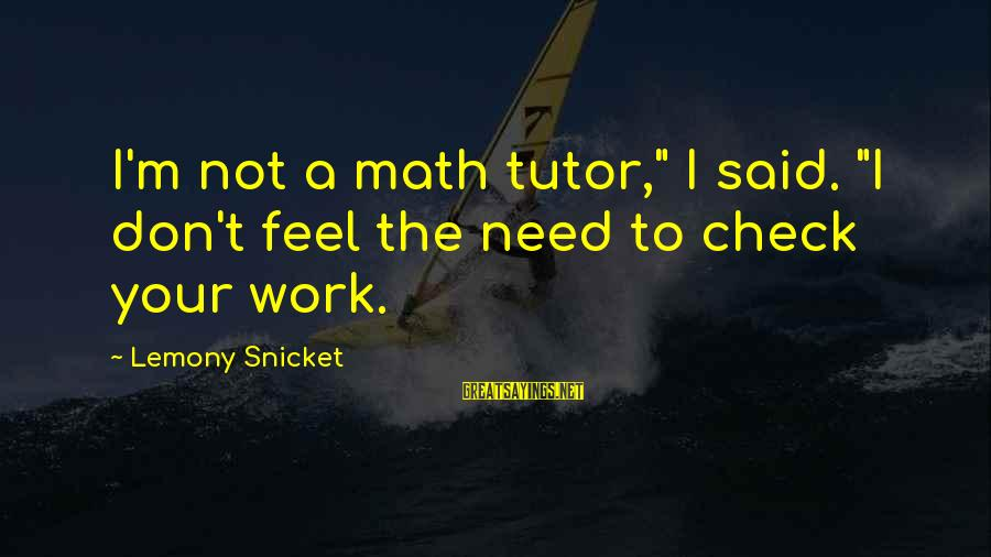 """High Social Status Sayings By Lemony Snicket: I'm not a math tutor,"""" I said. """"I don't feel the need to check your"""