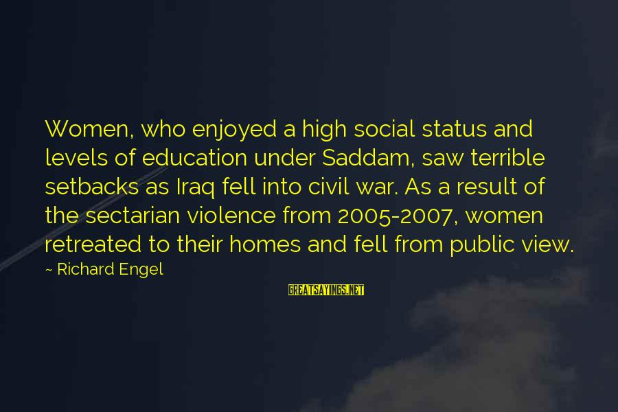 High Social Status Sayings By Richard Engel: Women, who enjoyed a high social status and levels of education under Saddam, saw terrible