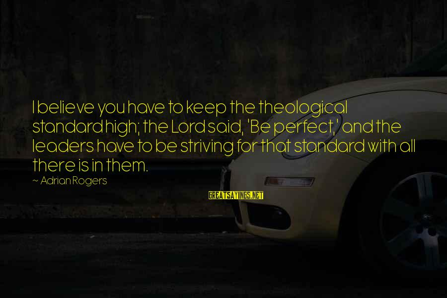 High Standard Sayings By Adrian Rogers: I believe you have to keep the theological standard high; the Lord said, 'Be perfect,'