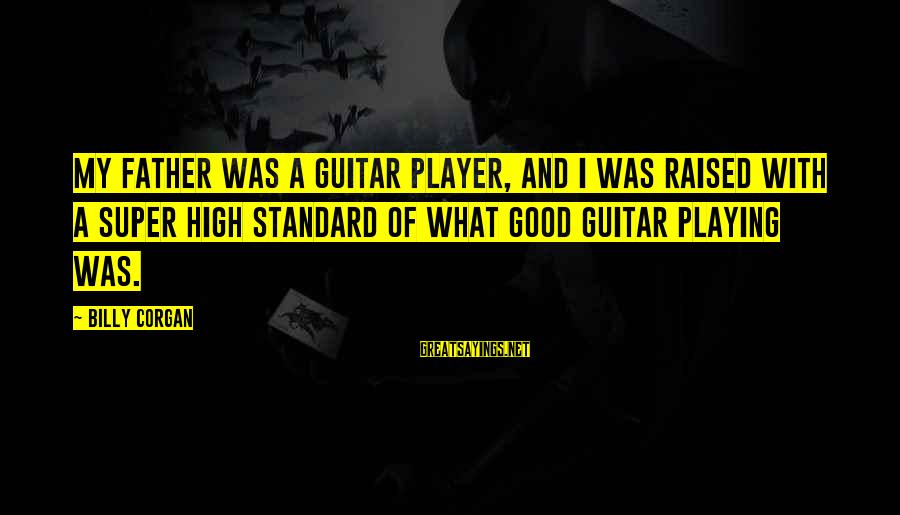 High Standard Sayings By Billy Corgan: My father was a guitar player, and I was raised with a super high standard