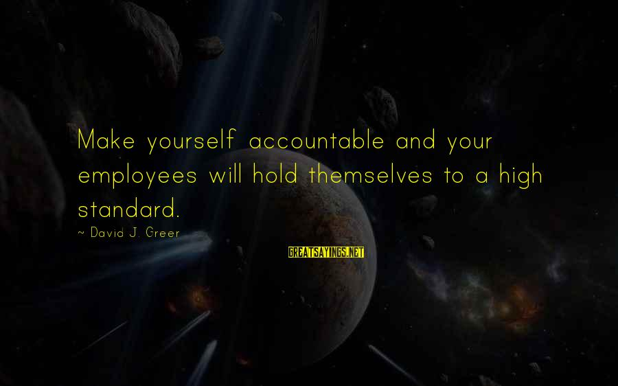High Standard Sayings By David J. Greer: Make yourself accountable and your employees will hold themselves to a high standard.