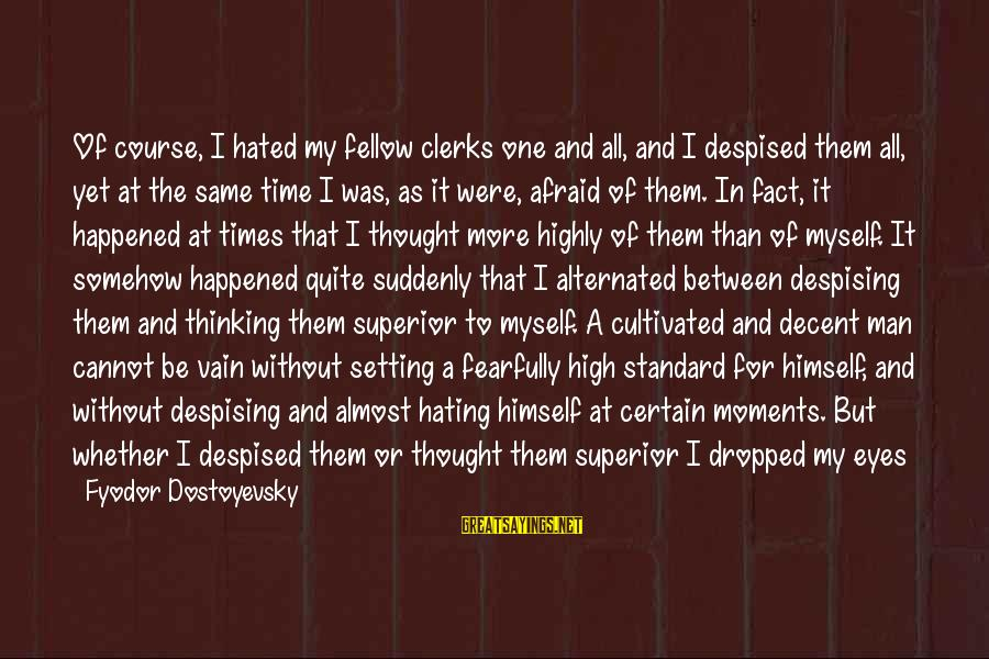 High Standard Sayings By Fyodor Dostoyevsky: Of course, I hated my fellow clerks one and all, and I despised them all,