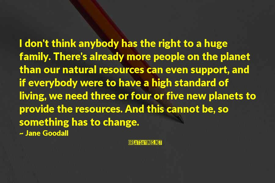 High Standard Sayings By Jane Goodall: I don't think anybody has the right to a huge family. There's already more people