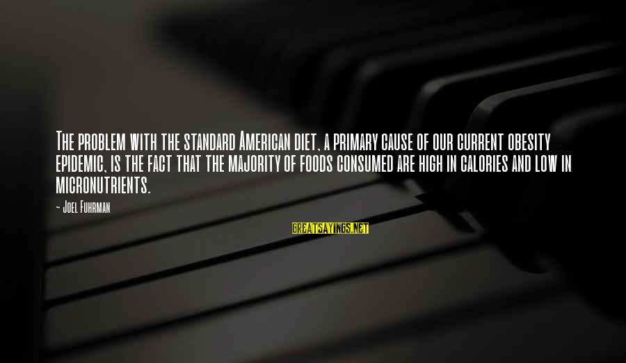 High Standard Sayings By Joel Fuhrman: The problem with the standard American diet, a primary cause of our current obesity epidemic,