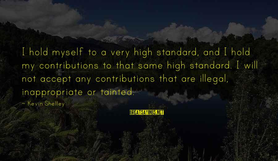 High Standard Sayings By Kevin Shelley: I hold myself to a very high standard, and I hold my contributions to that