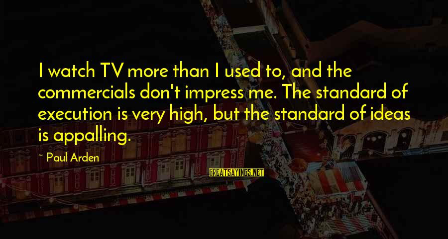 High Standard Sayings By Paul Arden: I watch TV more than I used to, and the commercials don't impress me. The