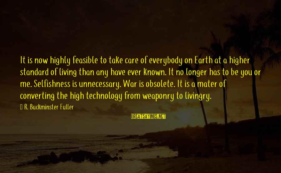 High Standard Sayings By R. Buckminster Fuller: It is now highly feasible to take care of everybody on Earth at a higher