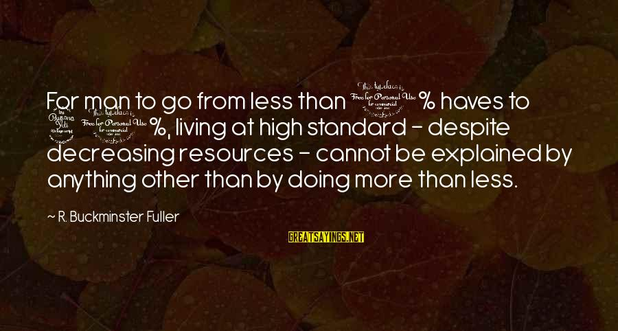 High Standard Sayings By R. Buckminster Fuller: For man to go from less than 1% haves to 40%, living at high standard