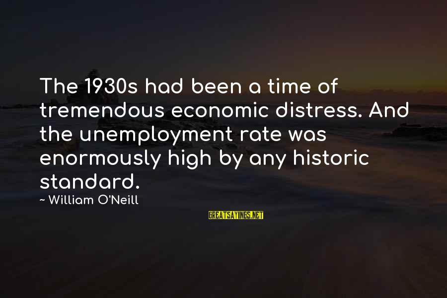 High Standard Sayings By William O'Neill: The 1930s had been a time of tremendous economic distress. And the unemployment rate was
