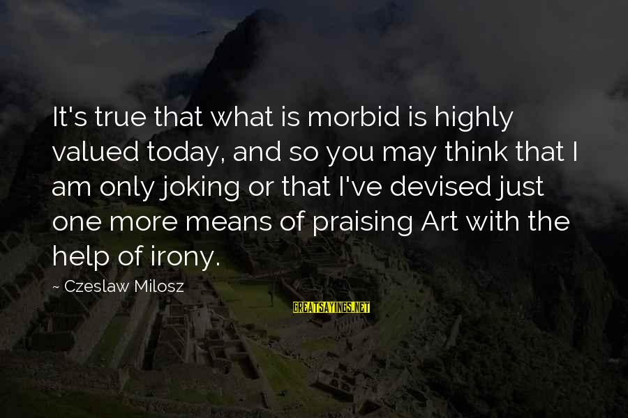 Highly Sayings By Czeslaw Milosz: It's true that what is morbid is highly valued today, and so you may think