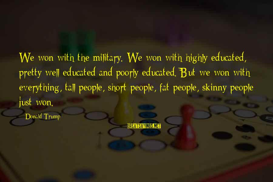 Highly Sayings By Donald Trump: We won with the military. We won with highly educated, pretty well educated and poorly