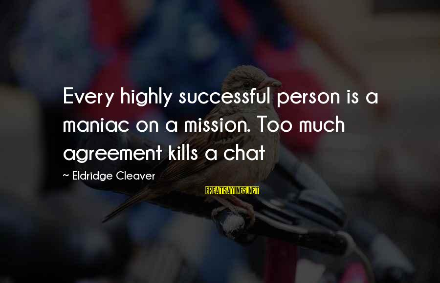 Highly Sayings By Eldridge Cleaver: Every highly successful person is a maniac on a mission. Too much agreement kills a