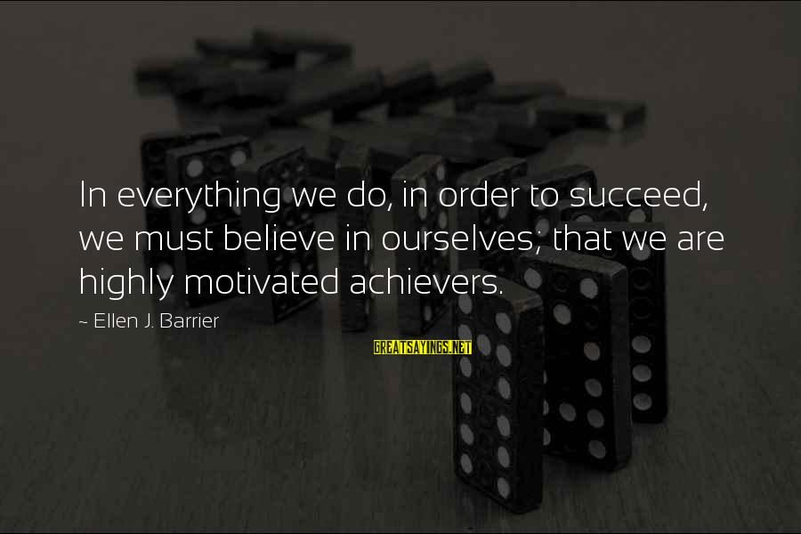 Highly Sayings By Ellen J. Barrier: In everything we do, in order to succeed, we must believe in ourselves; that we