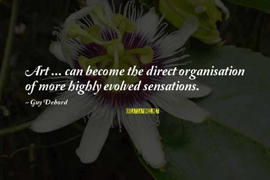 Highly Sayings By Guy Debord: Art ... can become the direct organisation of more highly evolved sensations.