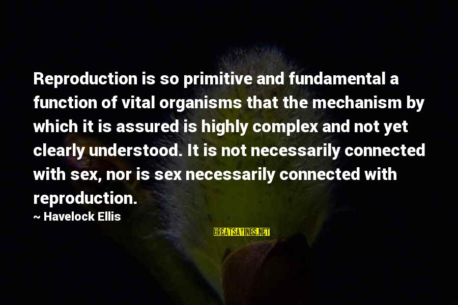 Highly Sayings By Havelock Ellis: Reproduction is so primitive and fundamental a function of vital organisms that the mechanism by