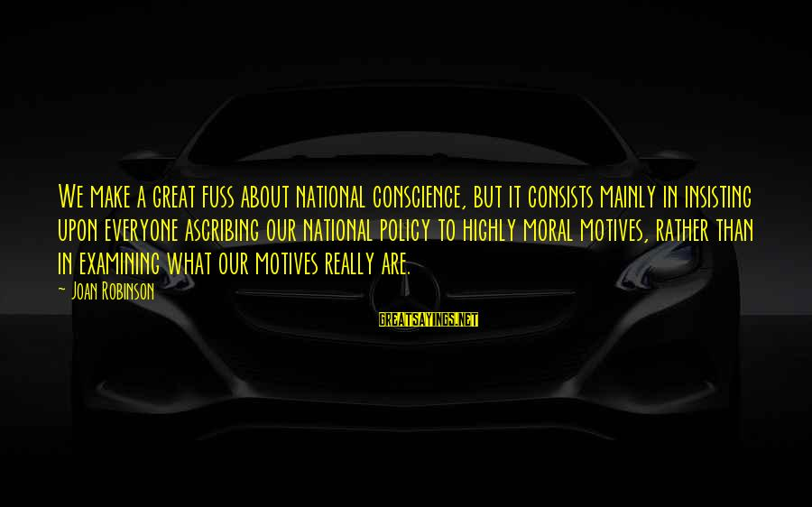 Highly Sayings By Joan Robinson: We make a great fuss about national conscience, but it consists mainly in insisting upon