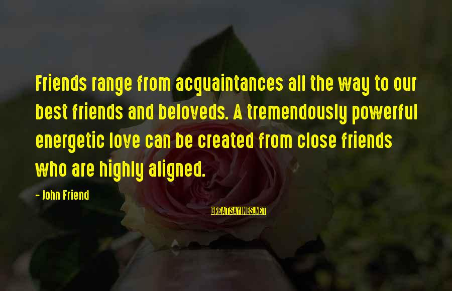 Highly Sayings By John Friend: Friends range from acquaintances all the way to our best friends and beloveds. A tremendously