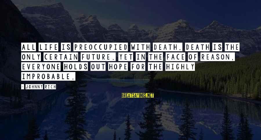 Highly Sayings By Johnny Rich: All life is preoccupied with death. Death is the only certain future. Yet in the