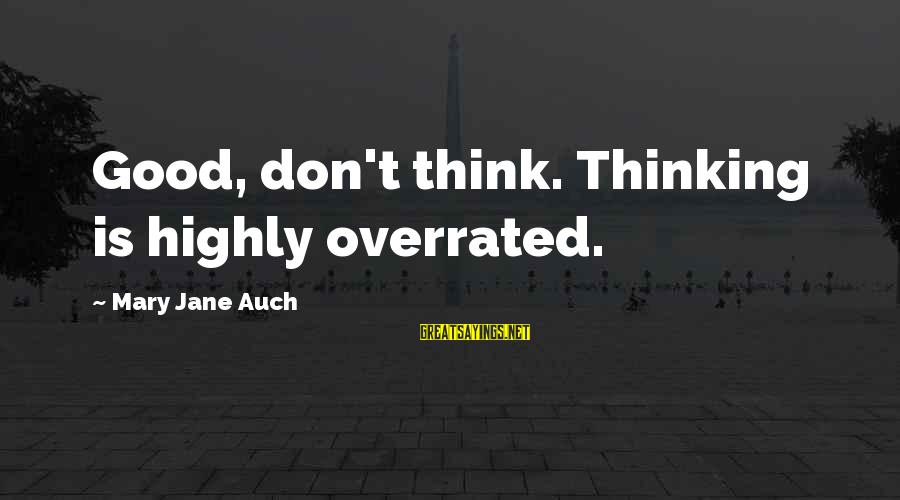 Highly Sayings By Mary Jane Auch: Good, don't think. Thinking is highly overrated.