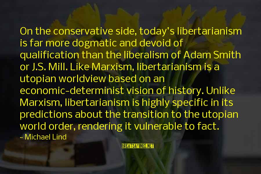 Highly Sayings By Michael Lind: On the conservative side, today's libertarianism is far more dogmatic and devoid of qualification than