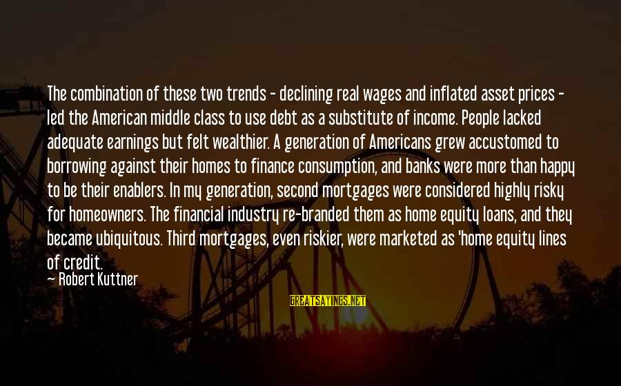 Highly Sayings By Robert Kuttner: The combination of these two trends - declining real wages and inflated asset prices -