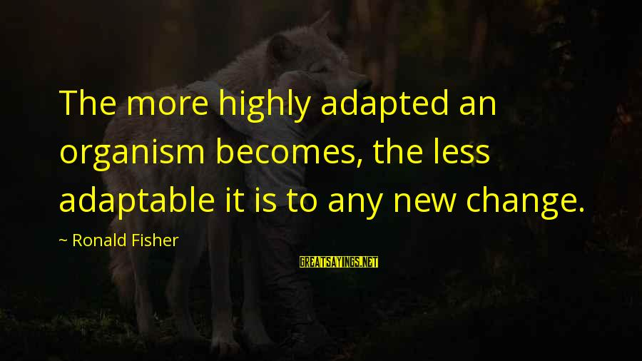 Highly Sayings By Ronald Fisher: The more highly adapted an organism becomes, the less adaptable it is to any new