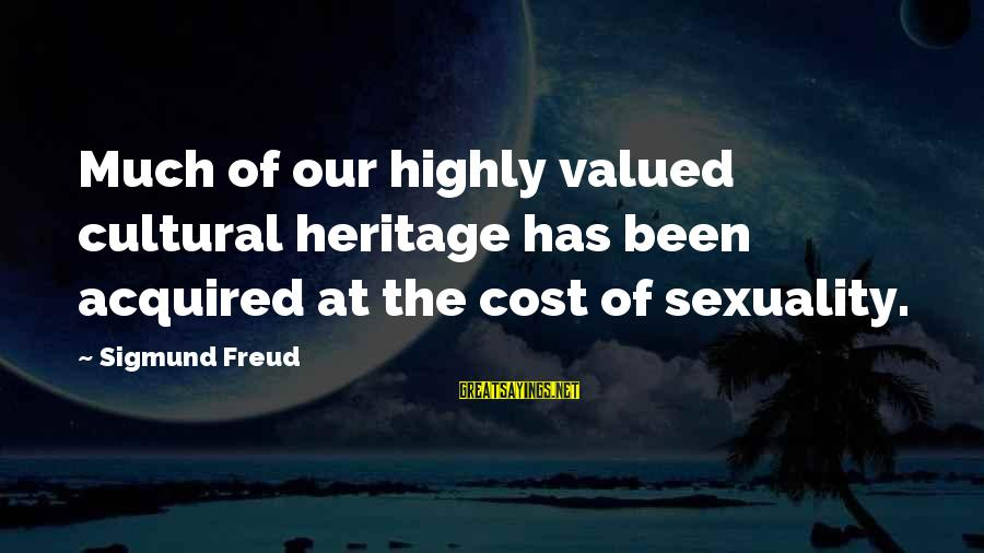 Highly Sayings By Sigmund Freud: Much of our highly valued cultural heritage has been acquired at the cost of sexuality.