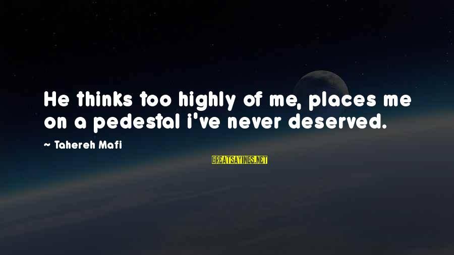 Highly Sayings By Tahereh Mafi: He thinks too highly of me, places me on a pedestal i've never deserved.