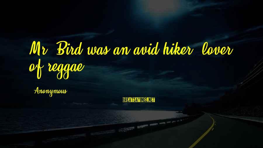 Hiker Best Sayings By Anonymous: Mr. Bird was an avid hiker, lover of reggae