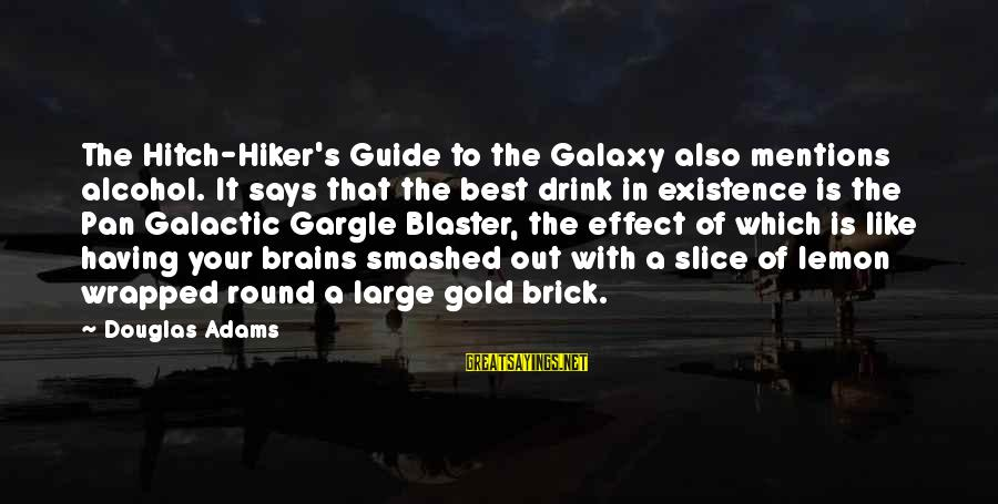 Hiker Best Sayings By Douglas Adams: The Hitch-Hiker's Guide to the Galaxy also mentions alcohol. It says that the best drink
