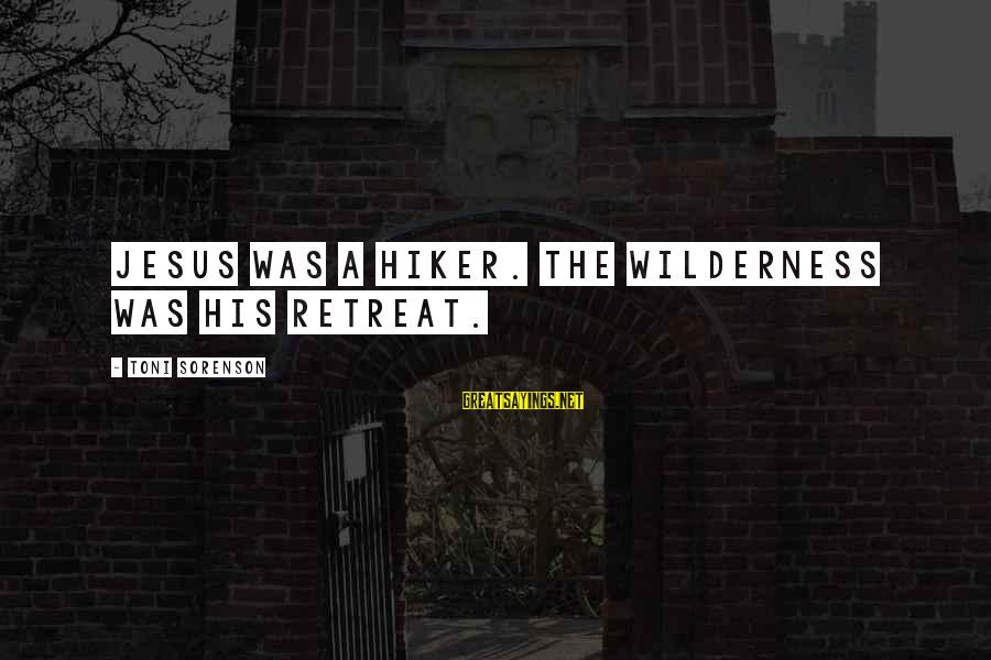 Hiker Best Sayings By Toni Sorenson: Jesus was a hiker. The wilderness was His retreat.