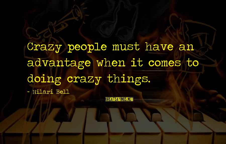 Hilari Sayings By Hilari Bell: Crazy people must have an advantage when it comes to doing crazy things.