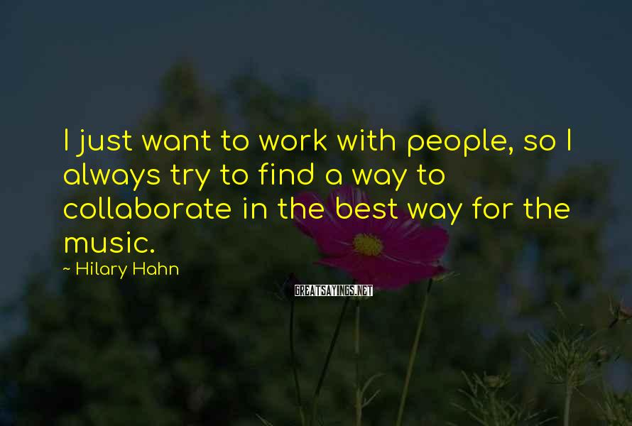 Hilary Hahn Sayings: I just want to work with people, so I always try to find a way