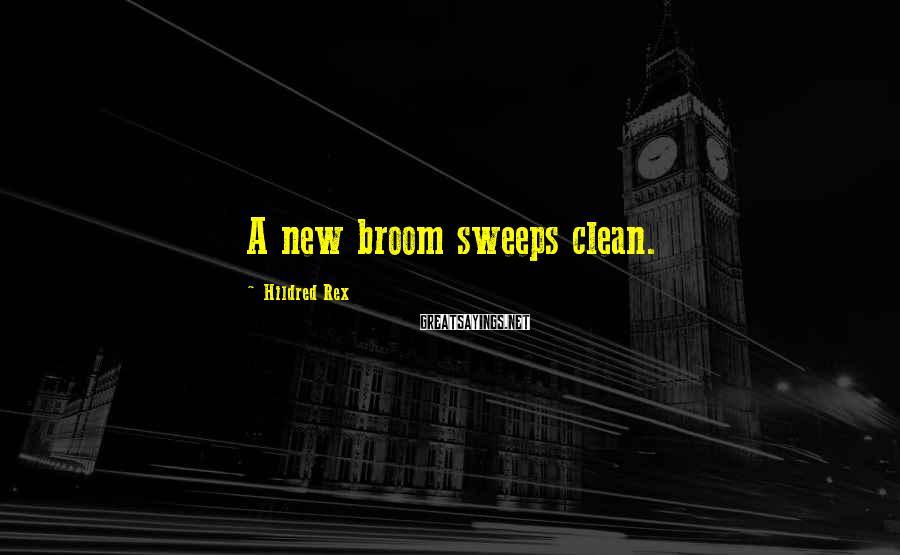 Hildred Rex Sayings: A new broom sweeps clean.