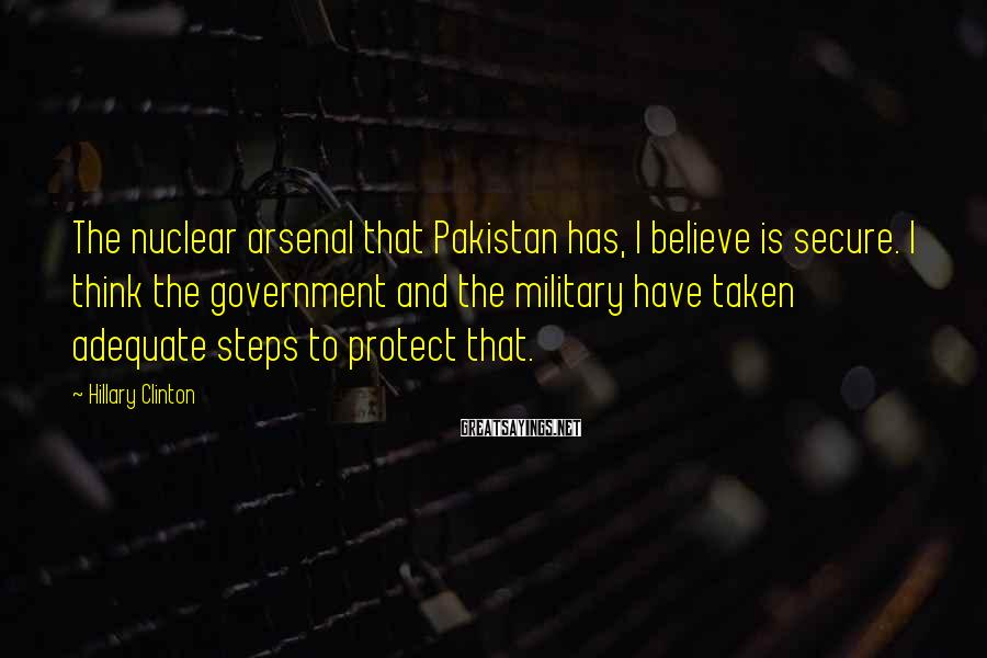 Hillary Clinton Sayings: The nuclear arsenal that Pakistan has, I believe is secure. I think the government and
