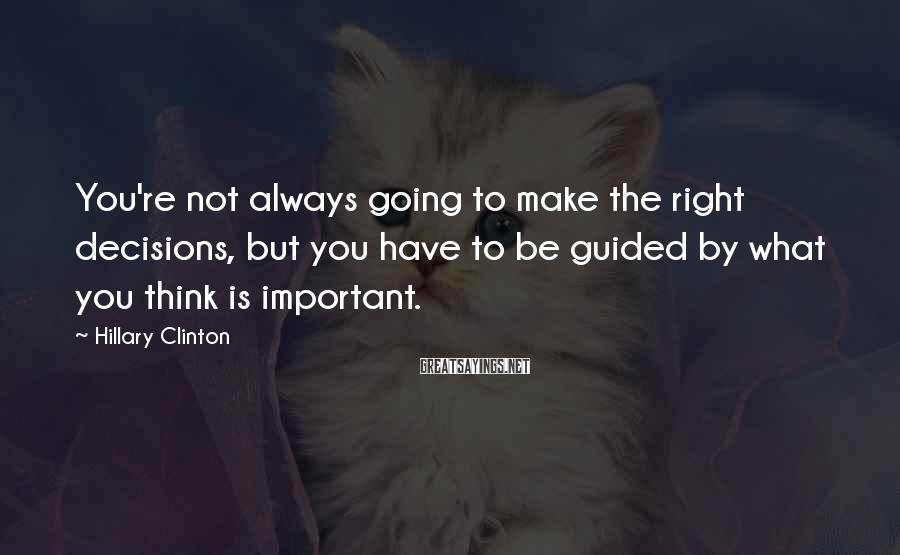 Hillary Clinton Sayings: You're not always going to make the right decisions, but you have to be guided