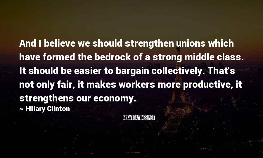 Hillary Clinton Sayings: And I believe we should strengthen unions which have formed the bedrock of a strong