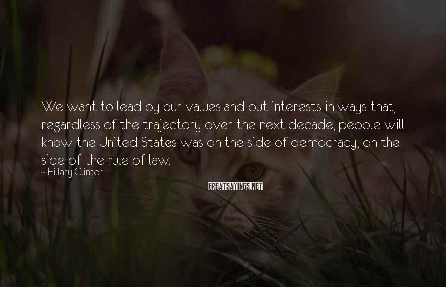 Hillary Clinton Sayings: We want to lead by our values and out interests in ways that, regardless of