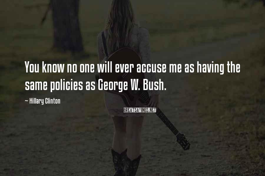 Hillary Clinton Sayings: You know no one will ever accuse me as having the same policies as George